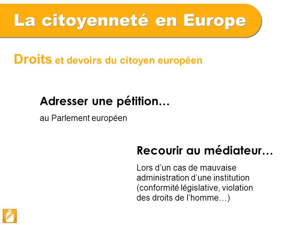 La citoyenneté en Europe Droits et devoirs du citoyen européen Adresser une pétition… au Parlement européen Recourir au médiateur… Lors d'un cas de ma