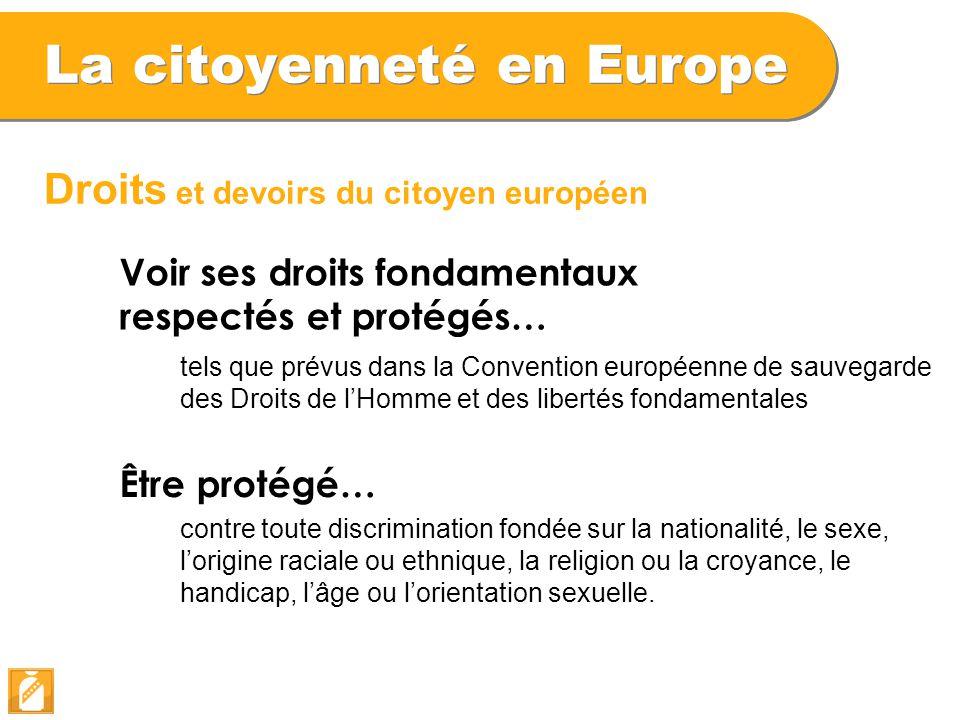 La citoyenneté en Europe Droits et devoirs du citoyen européen Voir ses droits fondamentaux respectés et protégés… tels que prévus dans la Convention