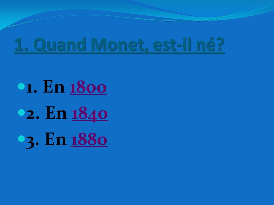 1. Quand Monet, est-il né? 1. En 1800 2. En 1840 3. En 1880