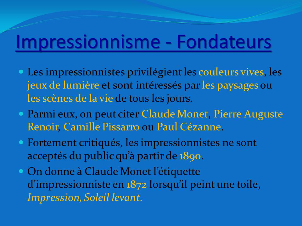 Impressionnisme - Fondateurs Les impressionnistes privilégient les couleurs vives, les jeux de lumière et sont intéressés par les paysages ou les scèn