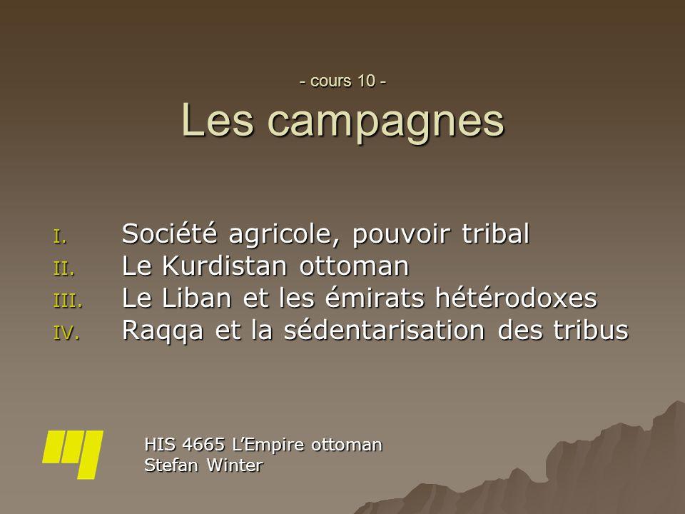- cours 10 - Les campagnes I. Société agricole, pouvoir tribal II. Le Kurdistan ottoman III. Le Liban et les émirats hétérodoxes IV. Raqqa et la séden