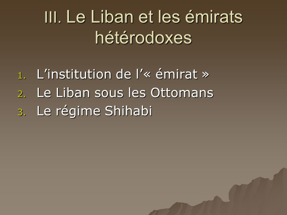 III. Le Liban et les émirats hétérodoxes 1. L'institution de l'« émirat » 2. Le Liban sous les Ottomans 3. Le régime Shihabi