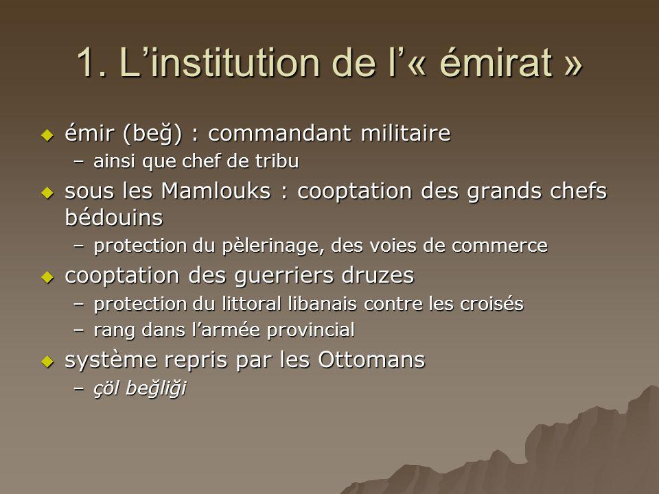 1. L'institution de l'« émirat »  émir (beğ) : commandant militaire –ainsi que chef de tribu  sous les Mamlouks : cooptation des grands chefs bédoui