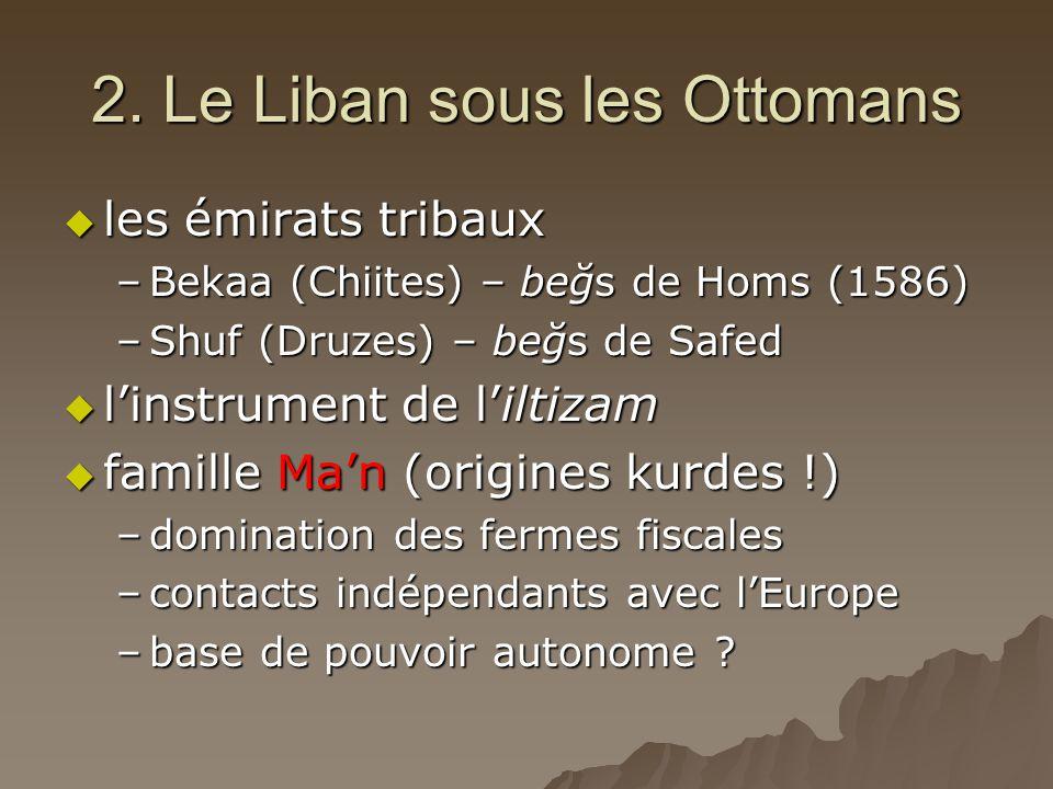 2. Le Liban sous les Ottomans  les émirats tribaux –Bekaa (Chiites) – beğs de Homs (1586) –Shuf (Druzes) – beğs de Safed  l'instrument de l'iltizam