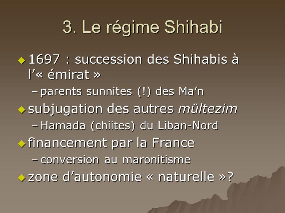3. Le régime Shihabi  1697 : succession des Shihabis à l'« émirat » –parents sunnites (!) des Ma'n  subjugation des autres mültezim –Hamada (chiites