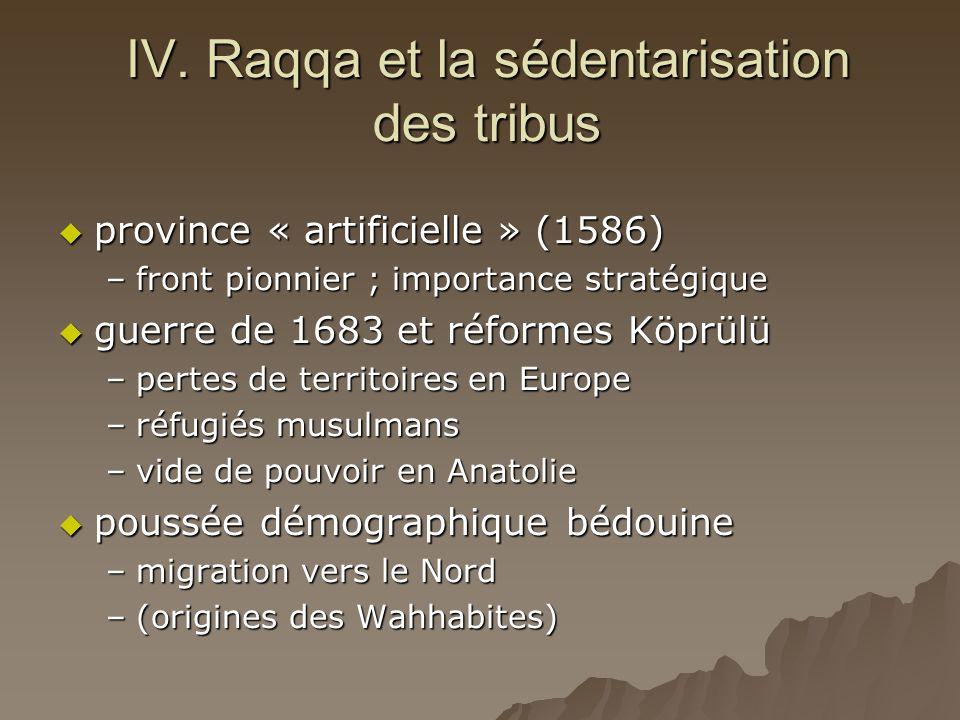 IV. Raqqa et la sédentarisation des tribus  province « artificielle » (1586) –front pionnier ; importance stratégique  guerre de 1683 et réformes Kö