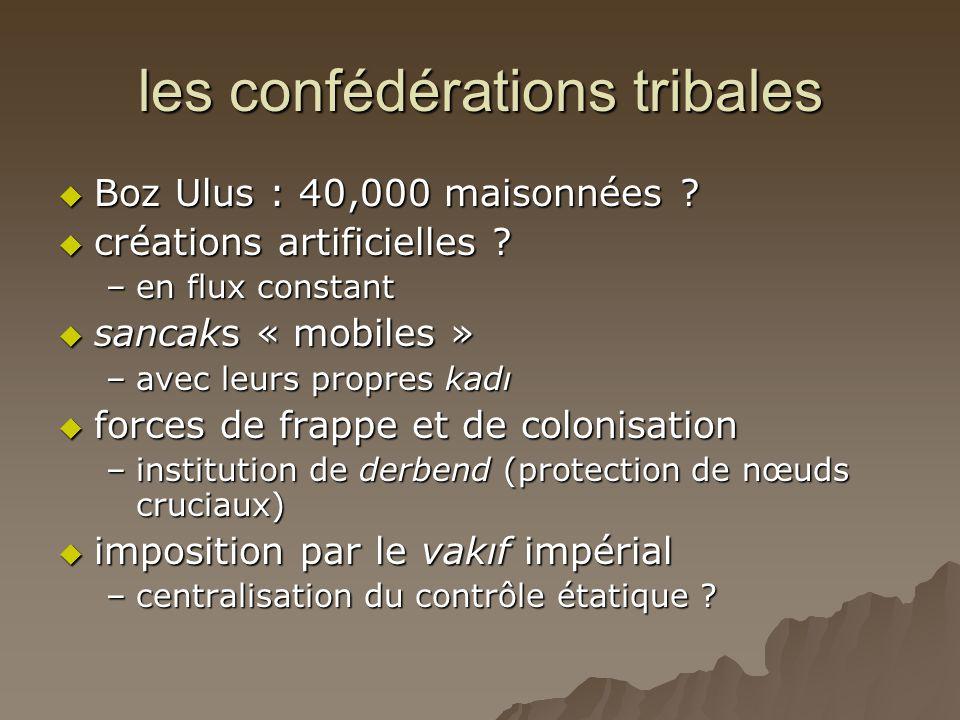 les confédérations tribales  Boz Ulus : 40,000 maisonnées ?  créations artificielles ? –en flux constant  sancaks « mobiles » –avec leurs propres k