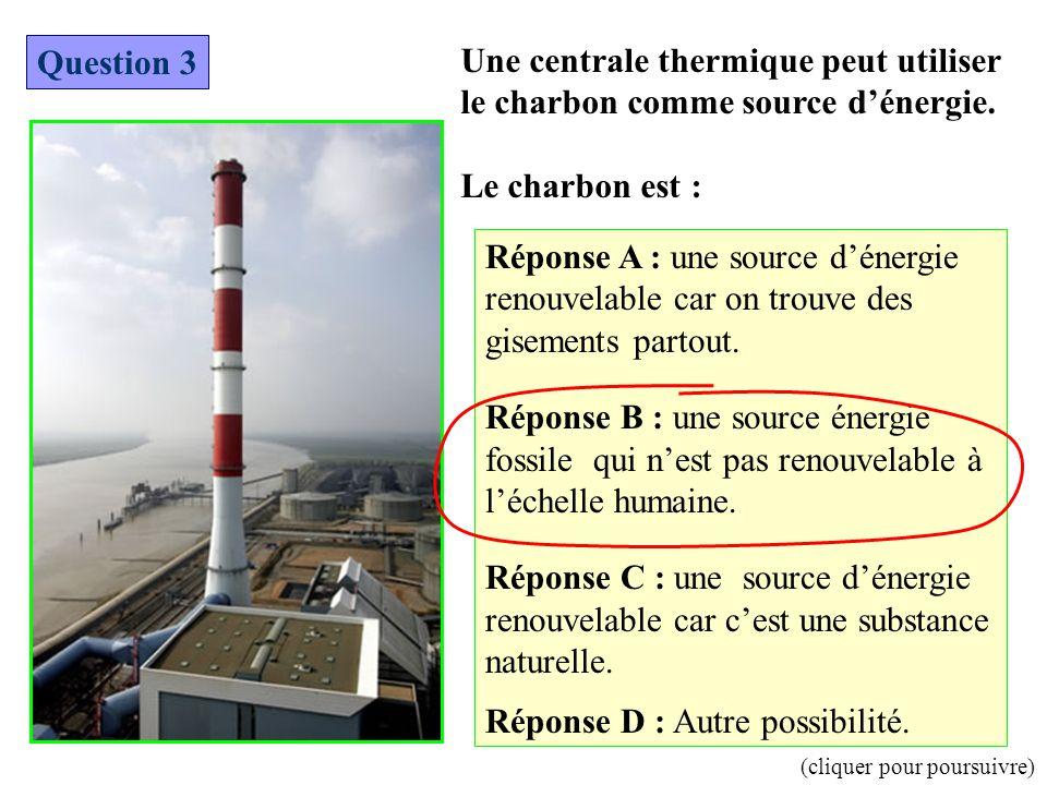 Une centrale thermique peut utiliser le charbon comme source d'énergie. Le charbon est : Question 3 Réponse A : une source d'énergie renouvelable car