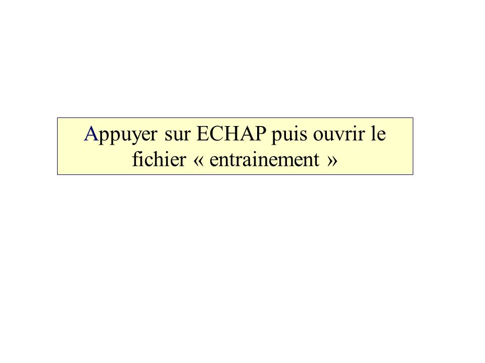 Appuyer sur ECHAP puis ouvrir le fichier « entrainement »