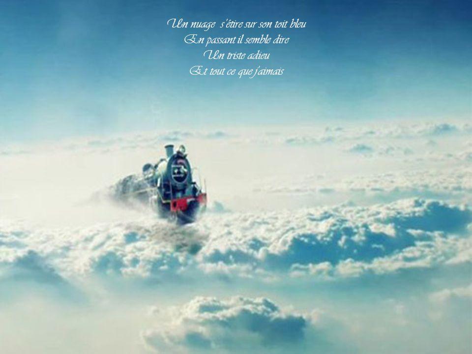 Un nuage s'étire sur son toit bleu En passant il semble dire Un triste adieu Et tout ce que j aimais