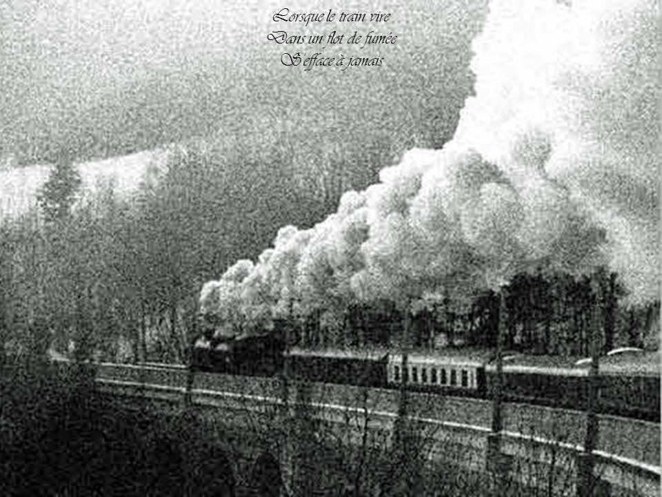 Lorsque le train vire Dans un flot de fumée S efface à jamais