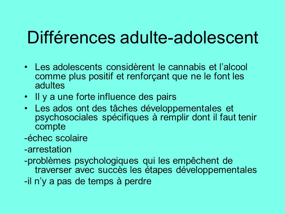 Différences adulte-adolescent Les adolescents considèrent le cannabis et l'alcool comme plus positif et renforçant que ne le font les adultes Il y a u