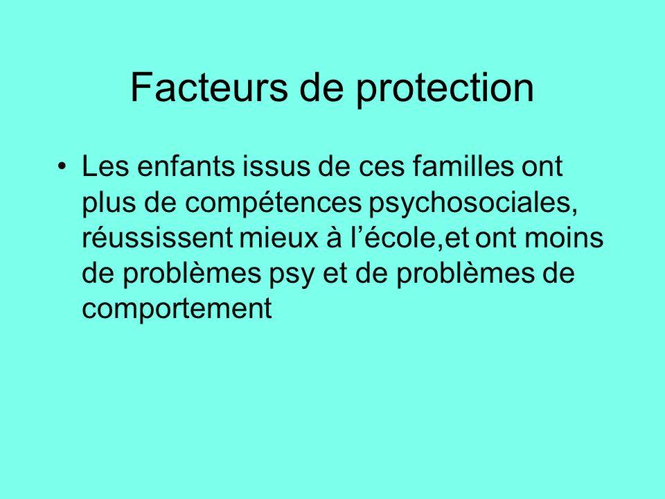 Facteurs de protection Les enfants issus de ces familles ont plus de compétences psychosociales, réussissent mieux à l'école,et ont moins de problèmes