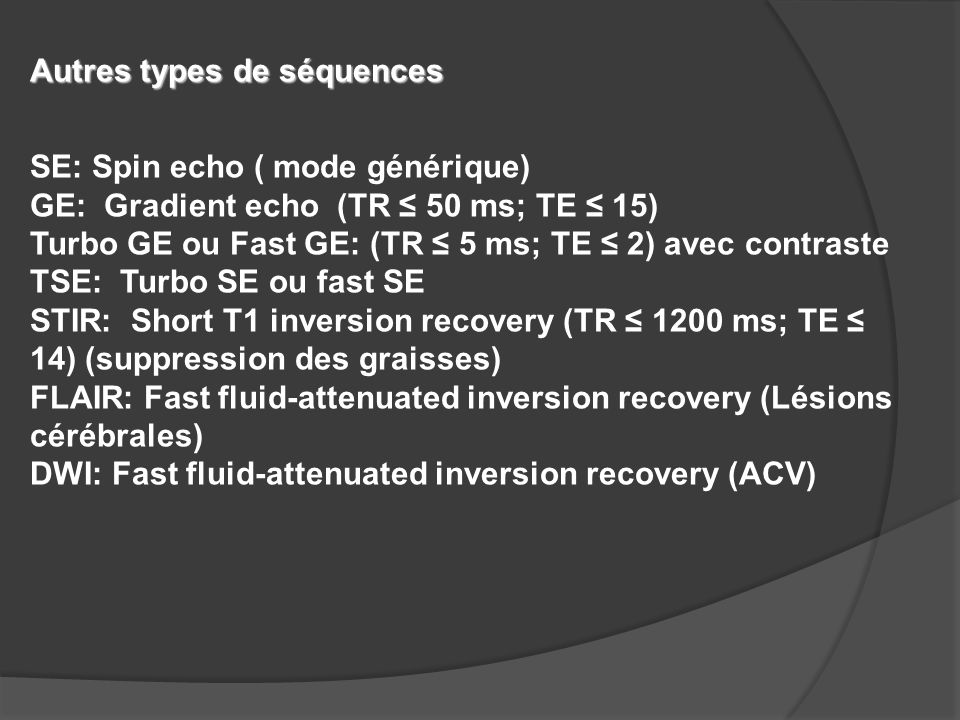 Autres types de séquences SE: Spin echo ( mode générique) GE: Gradient echo (TR ≤ 50 ms; TE ≤ 15) Turbo GE ou Fast GE: (TR ≤ 5 ms; TE ≤ 2) avec contra