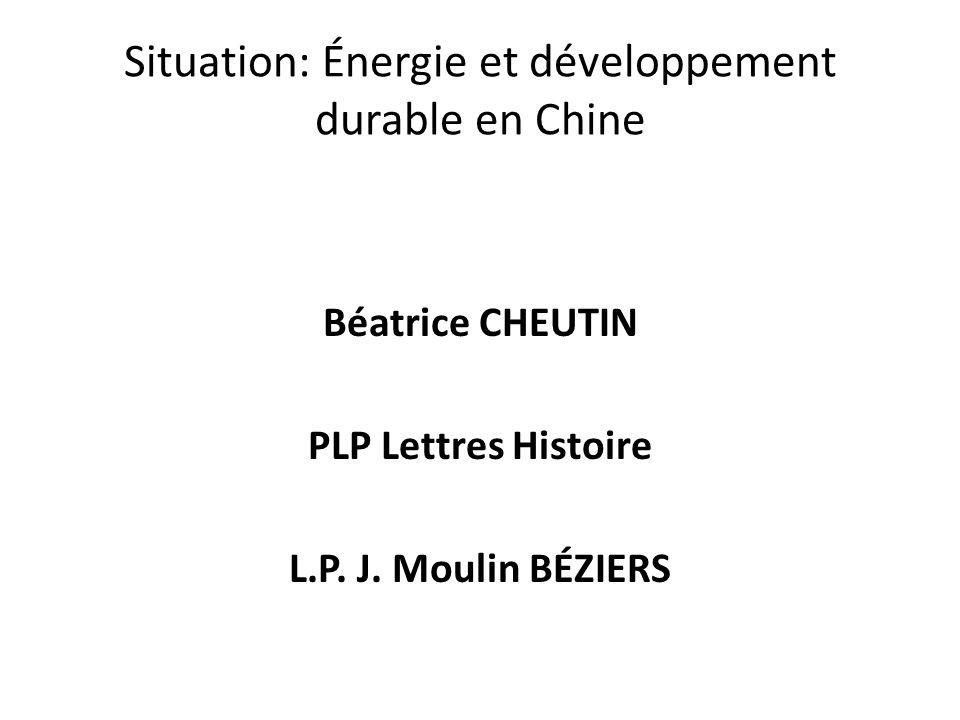 Situation: Énergie et développement durable en Chine Béatrice CHEUTIN PLP Lettres Histoire L.P. J. Moulin BÉZIERS