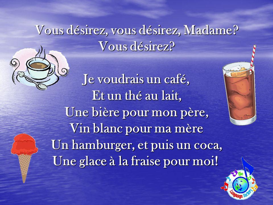 Vous désirez, vous désirez, Madame? Vous désirez? Je voudrais un café, Et un thé au lait, Une bière pour mon père, Vin blanc pour ma mère Un hamburger