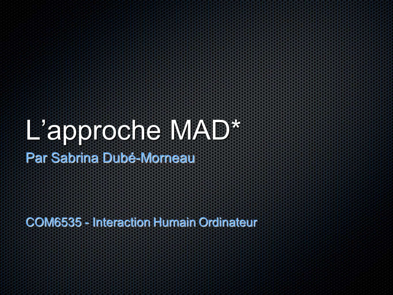 L'approche MAD* Par Sabrina Dubé-Morneau COM6535 - Interaction Humain Ordinateur