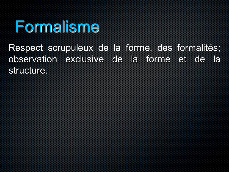 Formalisme Respect scrupuleux de la forme, des formalités; observation exclusive de la forme et de la structure.