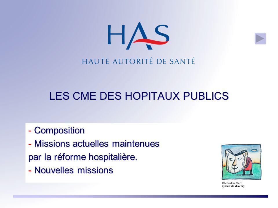 LES CME DES HOPITAUX PUBLICS Composition - Composition - Missions actuelles maintenues par la réforme hospitalière. - Nouvelles missions