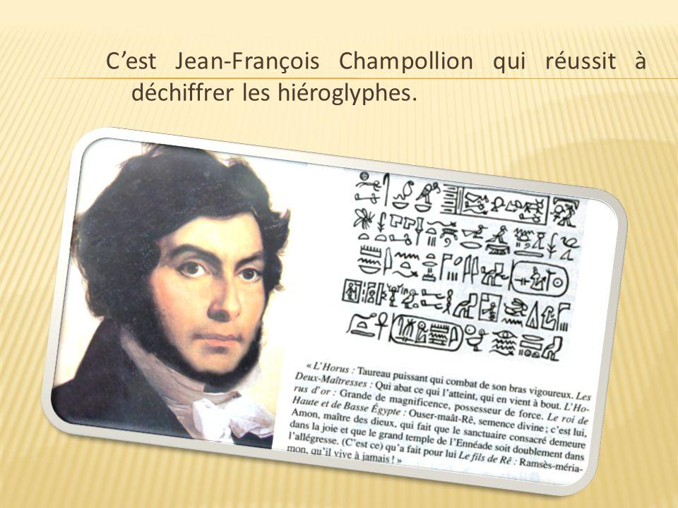 C'est Jean-François Champollion qui réussit à déchiffrer les hiéroglyphes.