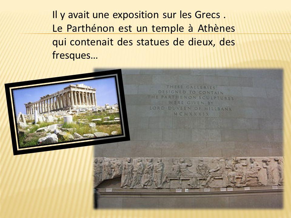 Il y avait une exposition sur les Grecs. Le Parthénon est un temple à Athènes qui contenait des statues de dieux, des fresques…