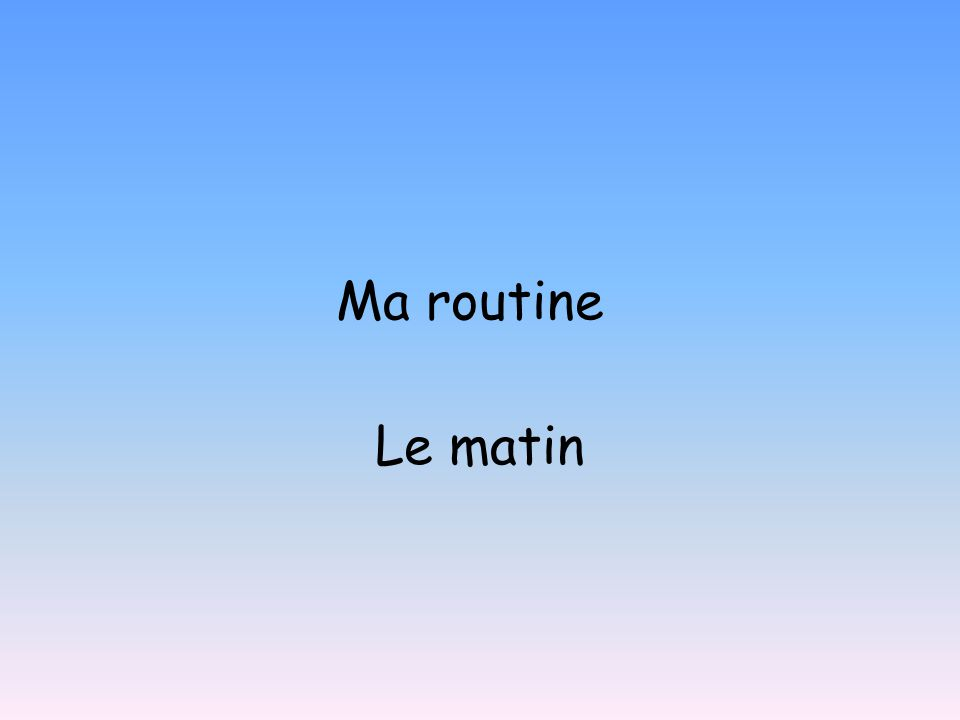mardi dix janvier MA ROUTINE: To learn to describe your daily routine.