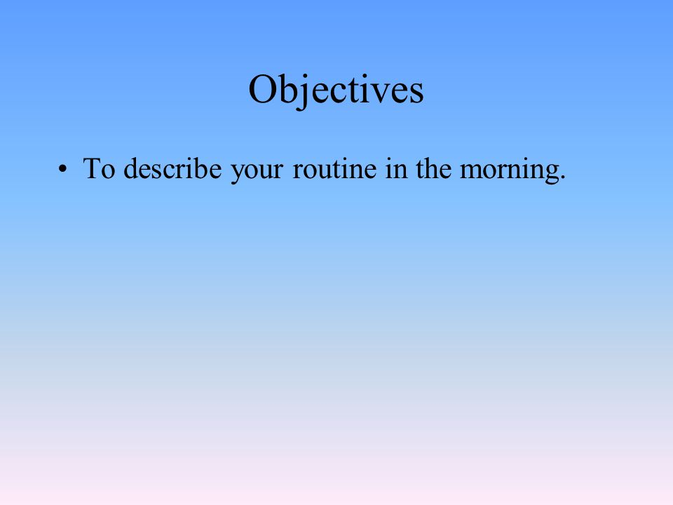 Objectives To describe your routine in the morning.