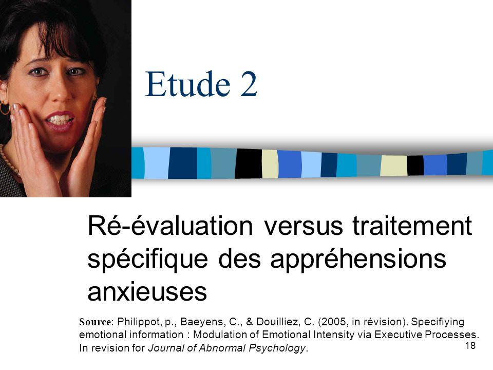 18 Etude 2 Ré-évaluation versus traitement spécifique des appréhensions anxieuses Source: Philippot, p., Baeyens, C., & Douilliez, C. (2005, in révisi