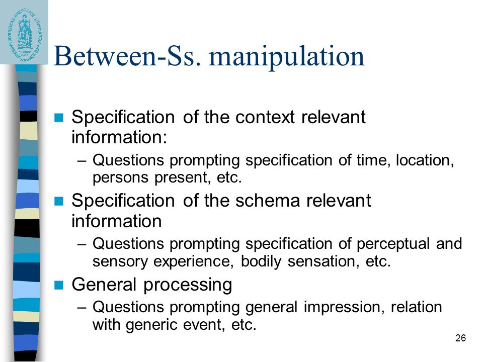 26 Between-Ss. manipulation Specification of the context relevant information: –Questions prompting specification of time, location, persons present,