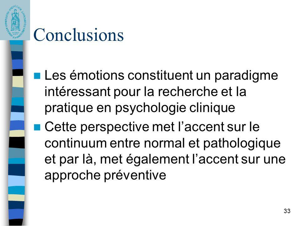 33 Conclusions Les émotions constituent un paradigme intéressant pour la recherche et la pratique en psychologie clinique Cette perspective met l'accent sur le continuum entre normal et pathologique et par là, met également l'accent sur une approche préventive