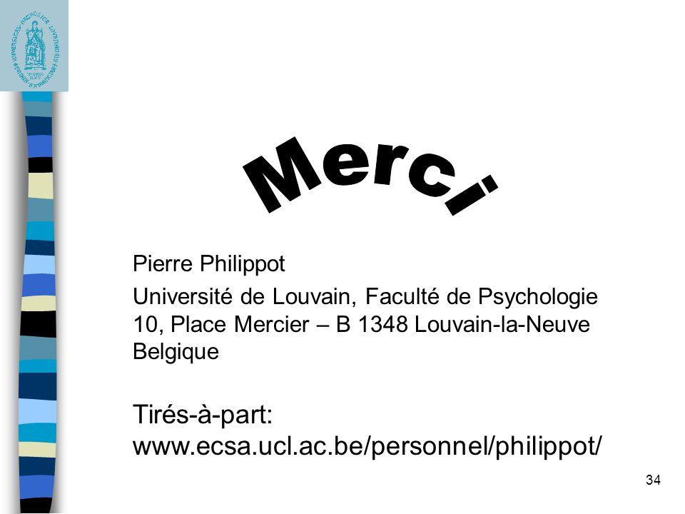 34 Pierre Philippot Université de Louvain, Faculté de Psychologie 10, Place Mercier – B 1348 Louvain-la-Neuve Belgique Tirés-à-part: www.ecsa.ucl.ac.be/personnel/philippot/