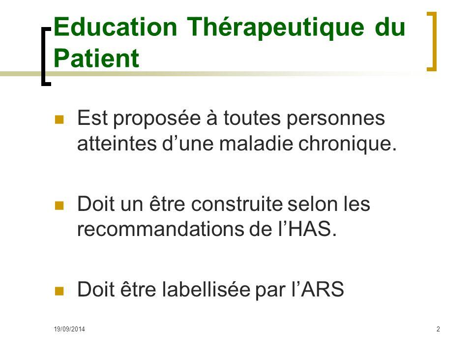 19/09/20142 Education Thérapeutique du Patient Est proposée à toutes personnes atteintes d'une maladie chronique. Doit un être construite selon les re