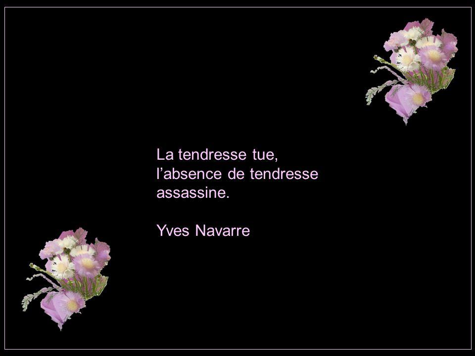 La tendresse tue, l'absence de tendresse assassine. Yves Navarre