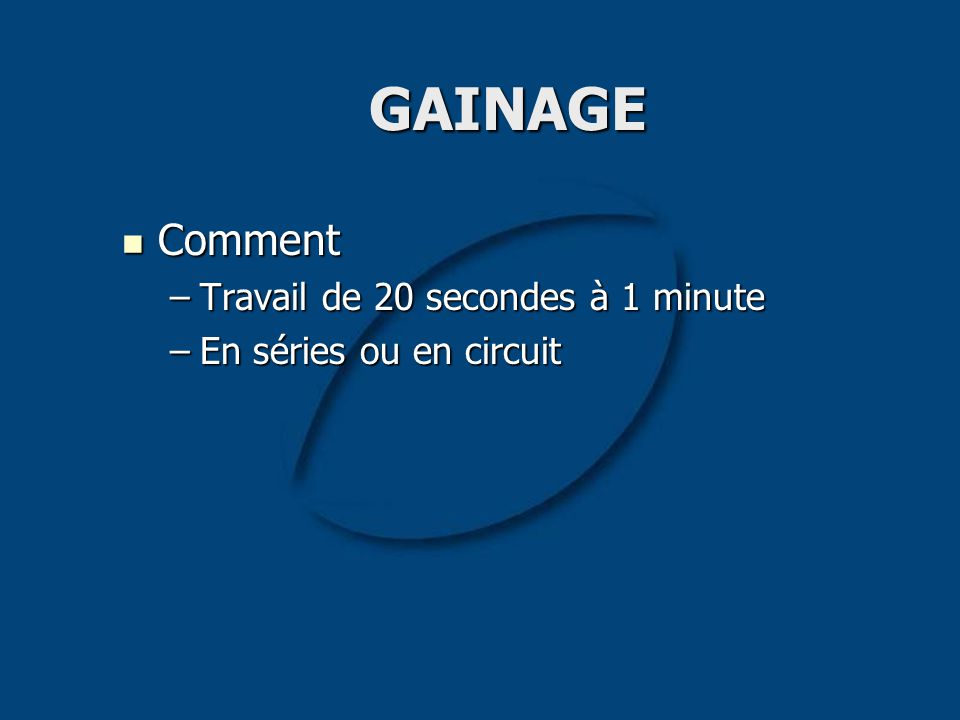 GAINAGE Comment Comment –Travail de 20 secondes à 1 minute –En séries ou en circuit
