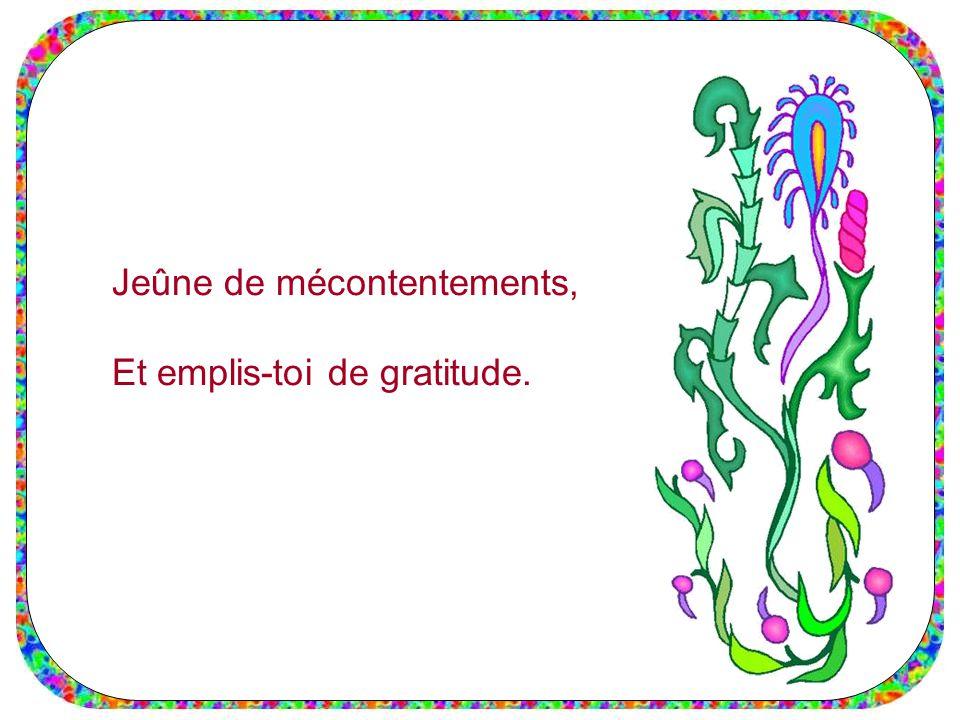 Jeûne de mécontentements, Et emplis-toi de gratitude.