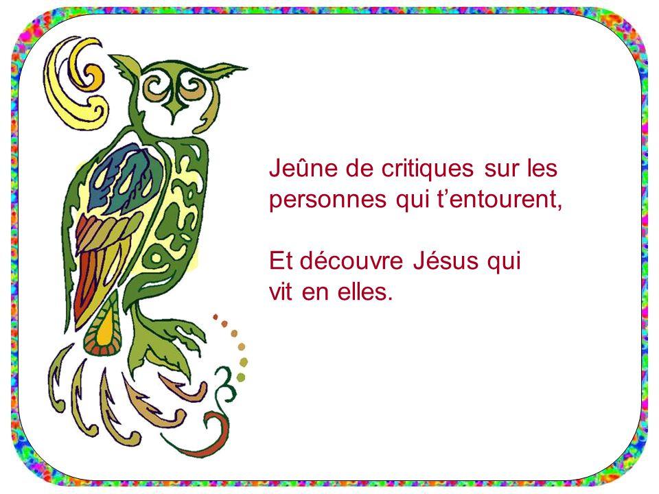 Jeûne de critiques sur les personnes qui t'entourent, Et découvre Jésus qui vit en elles.