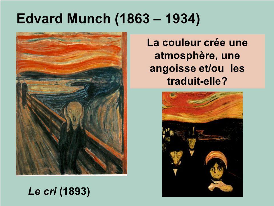 Edvard Munch (1863 – 1934) Le cri (1893) La couleur crée une atmosphère, une angoisse et/ou les traduit-elle