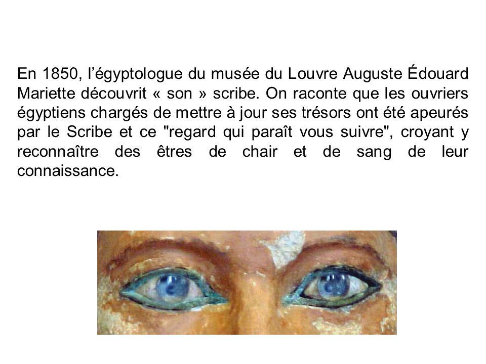 En 1850, l'égyptologue du musée du Louvre Auguste Édouard Mariette découvrit « son » scribe. On raconte que les ouvriers égyptiens chargés de mettre à