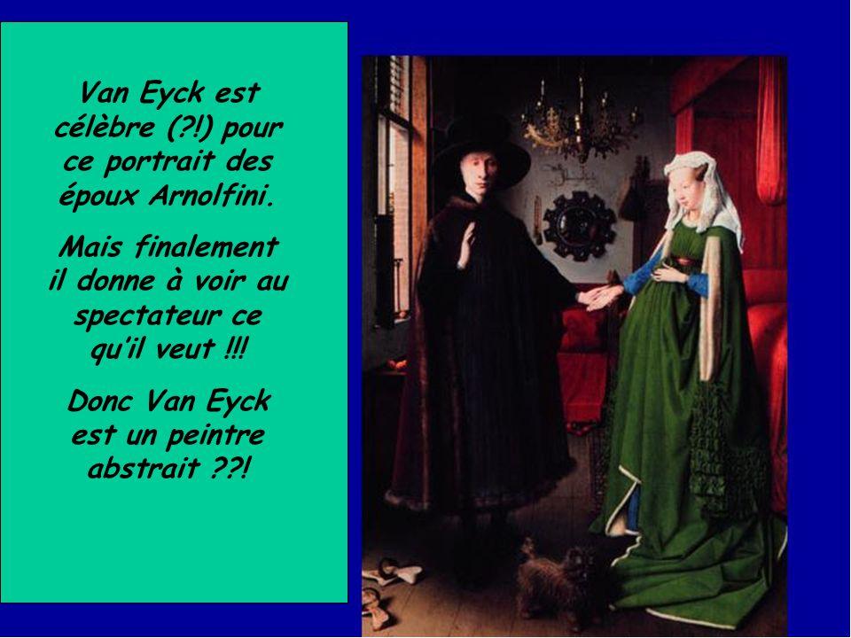 Van Eyck est célèbre (?!) pour ce portrait des époux Arnolfini. Mais finalement il donne à voir au spectateur ce qu'il veut !!! Donc Van Eyck est un p