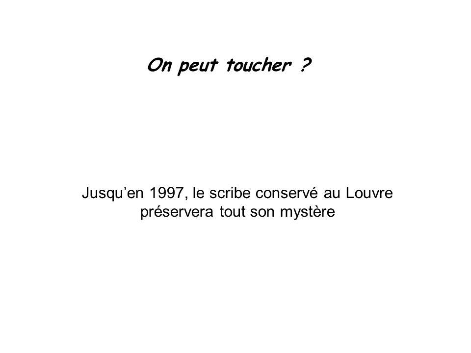 On peut toucher Jusqu'en 1997, le scribe conservé au Louvre préservera tout son mystère