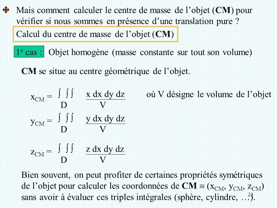 23 Calcul du centre de masse de l'objet (CM) 1 e cas : Objet homogène (masse constante sur tout son volume) CM se situe au centre géométrique de l'obj