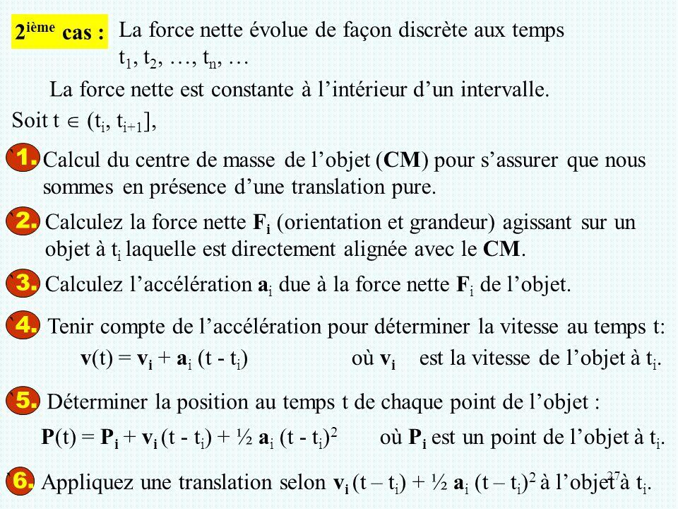 27 ` 1. ` 2. Calculez la force nette F i (orientation et grandeur) agissant sur un objet à t i laquelle est directement alignée avec le CM. ` 3. Calcu
