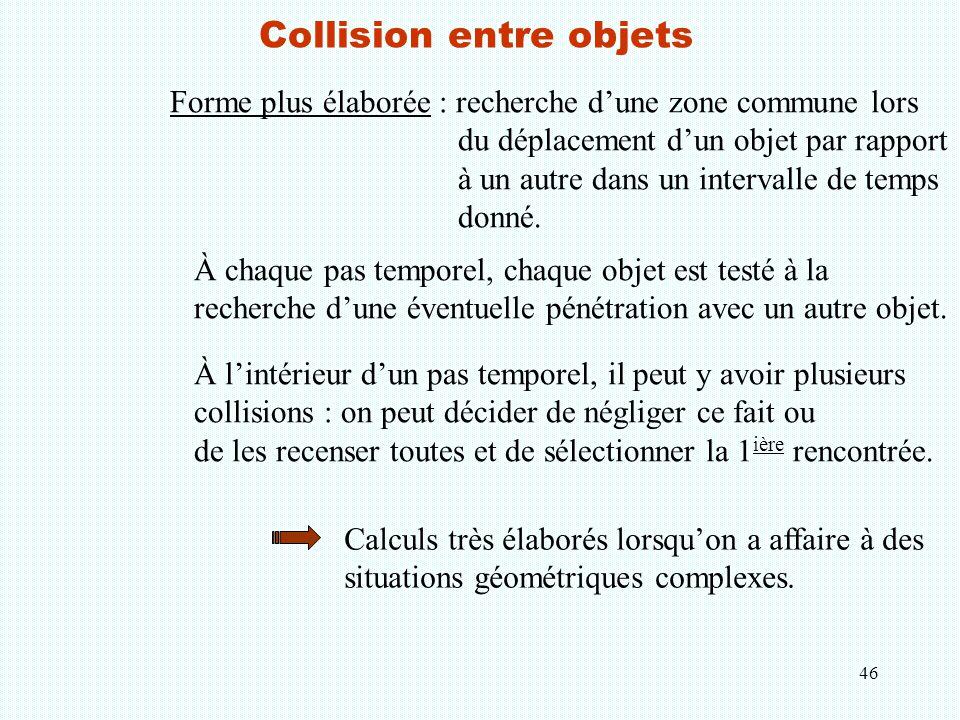46 Collision entre objets Forme plus élaborée : recherche d'une zone commune lors du déplacement d'un objet par rapport à un autre dans un intervalle