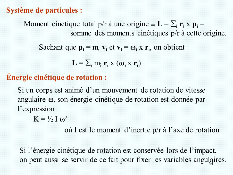 64 Système de particules : Moment cinétique total p/r à une origine  L =  i r i x p i = somme des moments cinétiques p/r à cette origine. Sachant qu