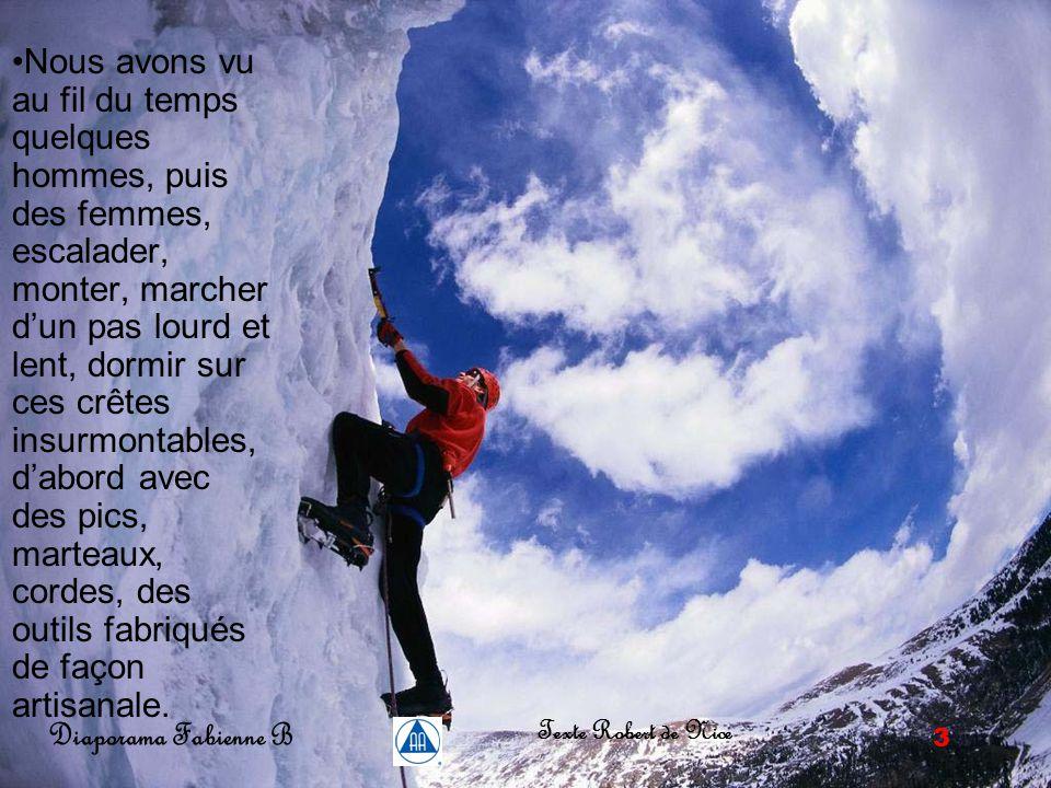 2 Diaporama Fabienne B Texte Robert de Nice Lorsque vous vous promenez en haute montagne, et voyez au loin, en face de vous des sommets beaucoup plus hauts que les vôtres, avec des pics, d'immenses parois lisses, le tout immaculé de neige blanche inviolée, alors vous pensez : « Il est impossible de monter si haut, c'est trop rude, trop lisse, trop enneigé, insurmontable .