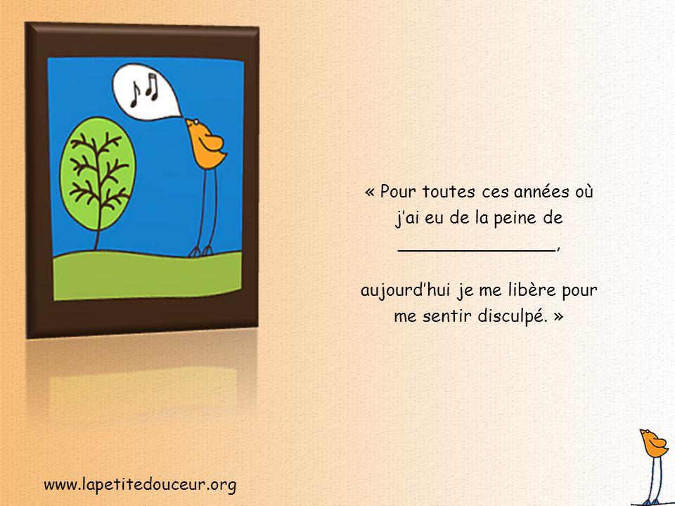 www.lapetitedouceur.org « Je suis encore en colère contre moi pour ______________, mais aujourd'hui, je pardonne et j'oublie.