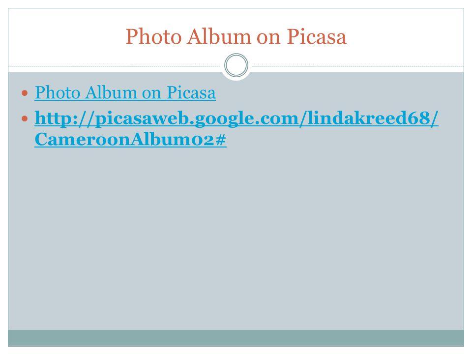 Photo Album on Picasa http://picasaweb.google.com/lindakreed68/ CameroonAlbum02# http://picasaweb.google.com/lindakreed68/ CameroonAlbum02#