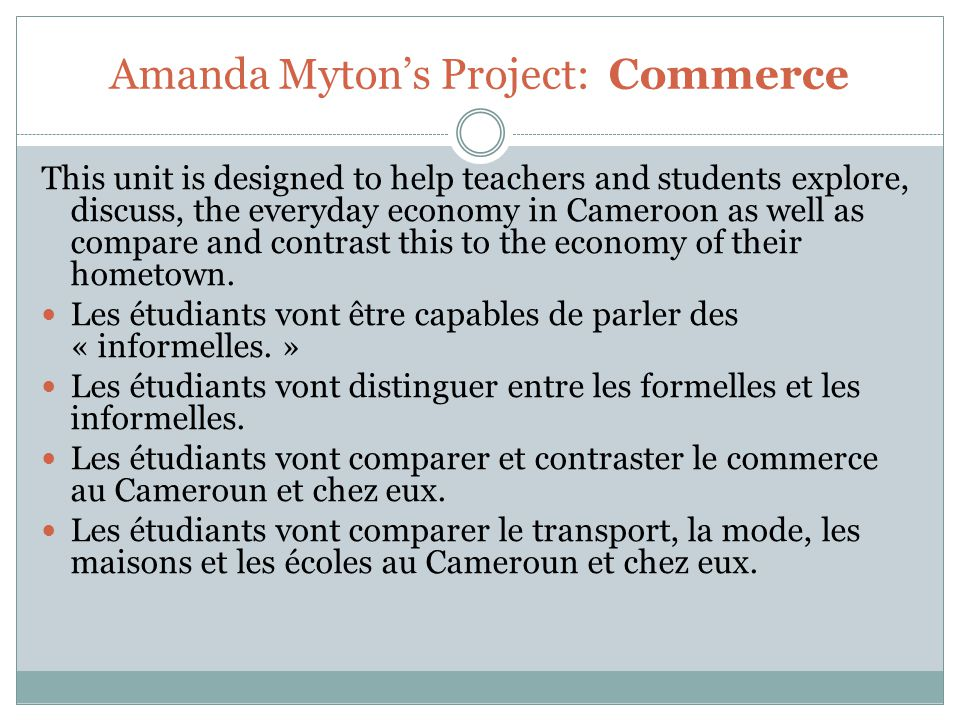 Amanda Myton's Project: Commerce This unit is designed to help teachers and students explore, discuss, the everyday economy in Cameroon as well as compare and contrast this to the economy of their hometown.