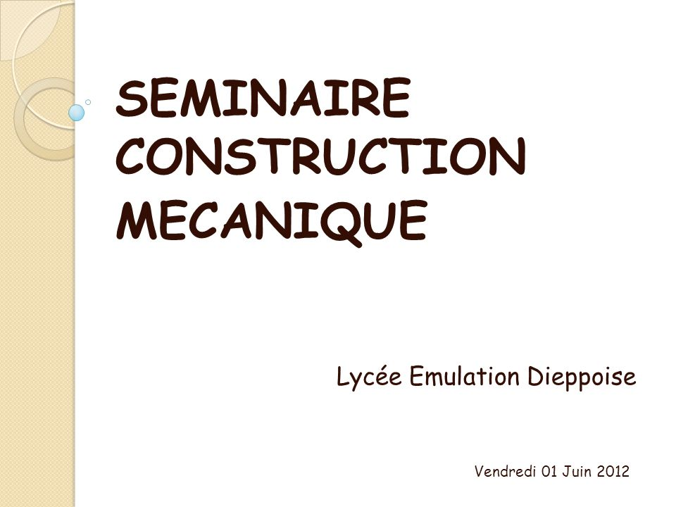 SEMINAIRE CONSTRUCTION MECANIQUE Lycée Emulation Dieppoise Vendredi 01 Juin 2012