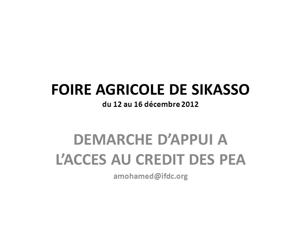 FOIRE AGRICOLE DE SIKASSO du 12 au 16 décembre 2012 DEMARCHE D'APPUI A L'ACCES AU CREDIT DES PEA amohamed@ifdc.org